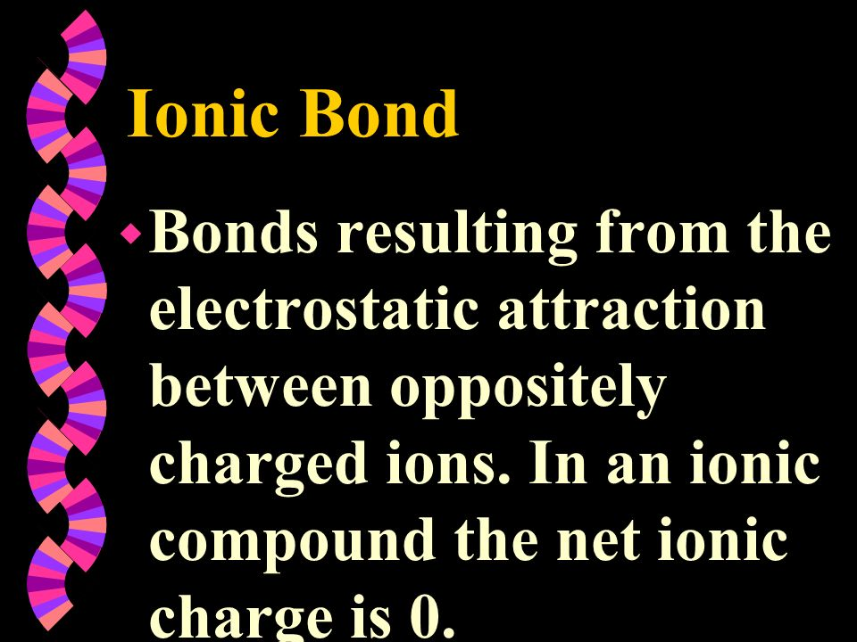 Ionic Bond w Bonds resulting from the electrostatic attraction between oppositely charged ions. In an ionic compound the net ionic charge is 0.