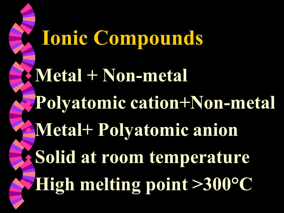 Ionic Compounds w Metal + Non-metal w Polyatomic cation+Non-metal w Metal+ Polyatomic anion w Solid at room temperature w High melting point >300°C