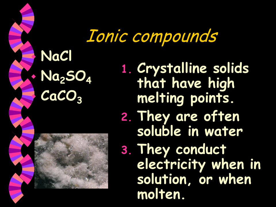 Ionic compounds NaCl Na 2 SO 4 CaCO 3 1. Crystalline solids that have high melting points. 2. They are often soluble in water 3. They conduct electric