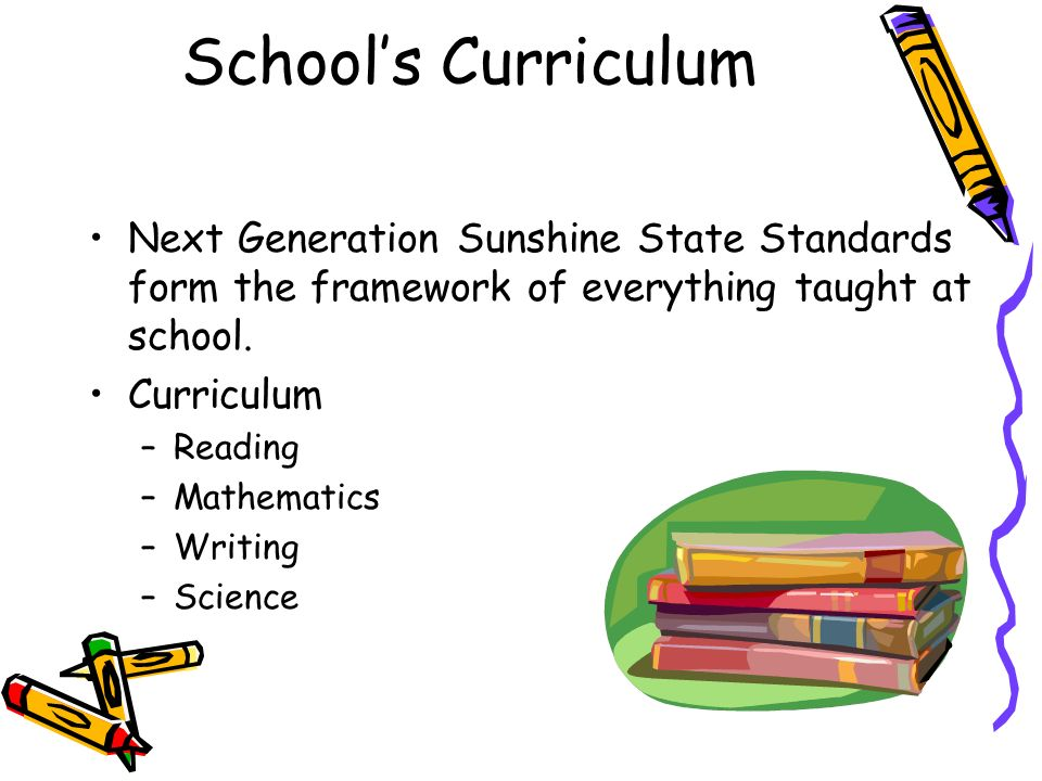 Schools Curriculum Next Generation Sunshine State Standards form the framework of everything taught at school. Curriculum –Reading –Mathematics –Writi