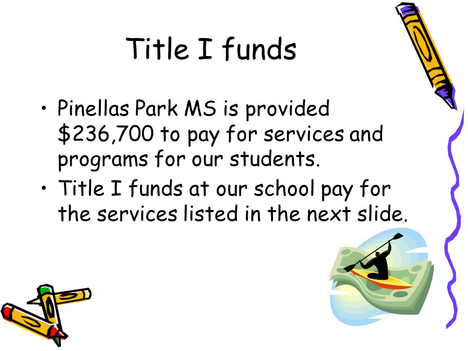 Title I funds Pinellas Park MS is provided $236,700 to pay for services and programs for our students. Title I funds at our school pay for the service