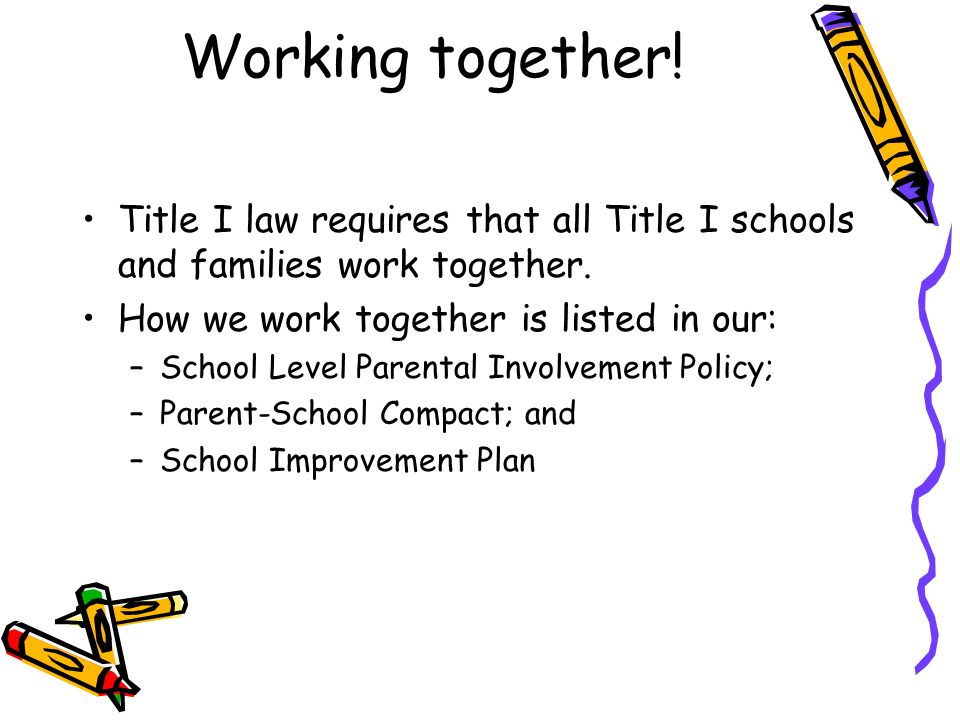 Working together! Title I law requires that all Title I schools and families work together. How we work together is listed in our: –School Level Paren