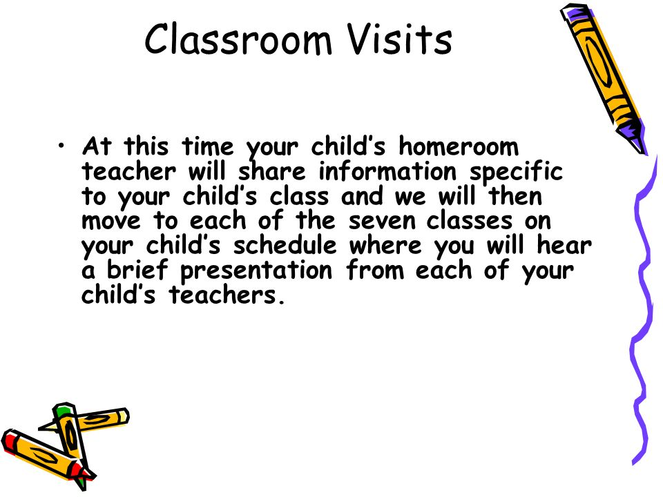 Classroom Visits At this time your childs homeroom teacher will share information specific to your childs class and we will then move to each of the s