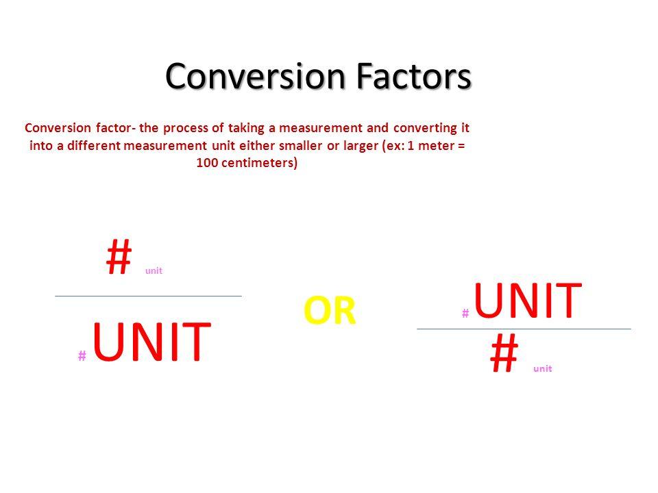 Conversion Factors Conversion factor- the process of taking a measurement and converting it into a different measurement unit either smaller or larger (ex: 1 meter = 100 centimeters) # unit # UNIT OR # UNIT # unit