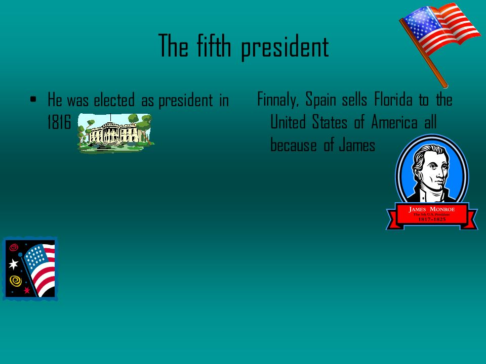The fifth president He was elected as president in 1816 Finnaly, Spain sells Florida to the United States of America all because of James