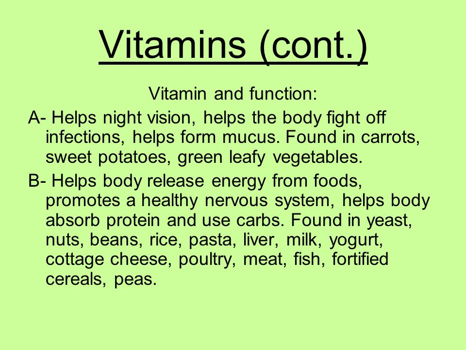 Vitamins (cont.) Vitamin and function: A- Helps night vision, helps the body fight off infections, helps form mucus. Found in carrots, sweet potatoes,
