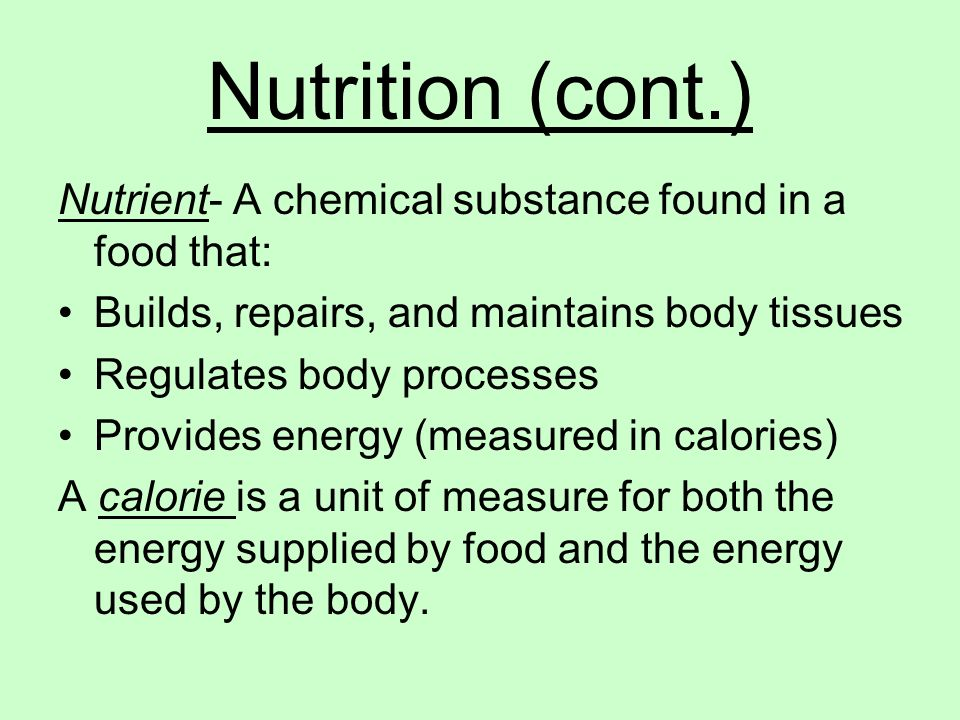 Nutrition (cont.) Nutrient- A chemical substance found in a food that: Builds, repairs, and maintains body tissues Regulates body processes Provides e