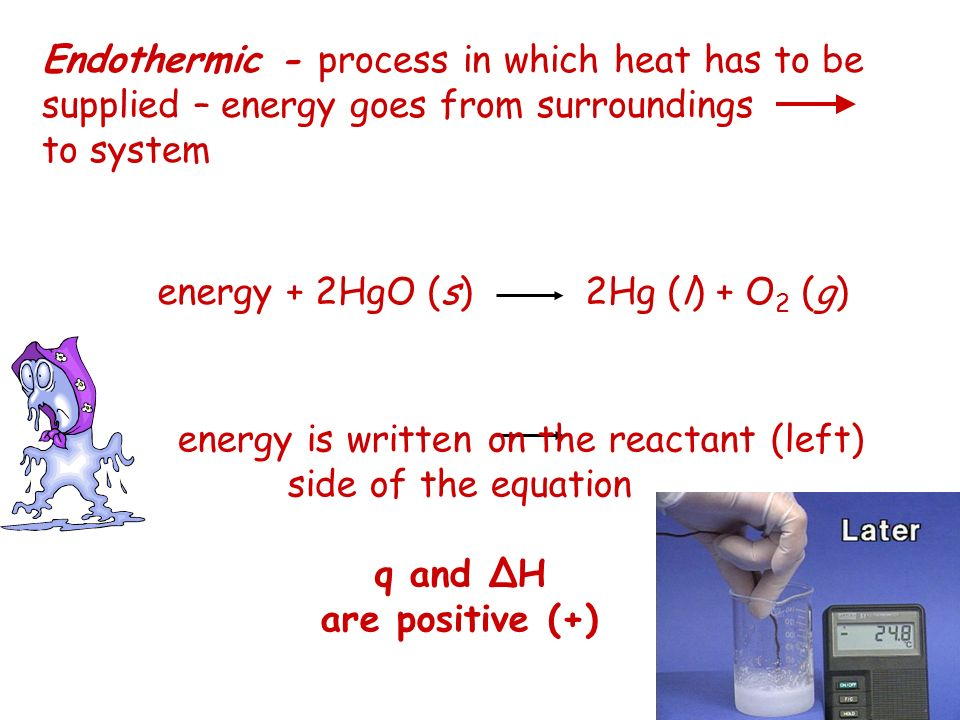Endothermic - process in which heat has to be supplied – energy goes from surroundings to system energy is written on the reactant (left) side of the