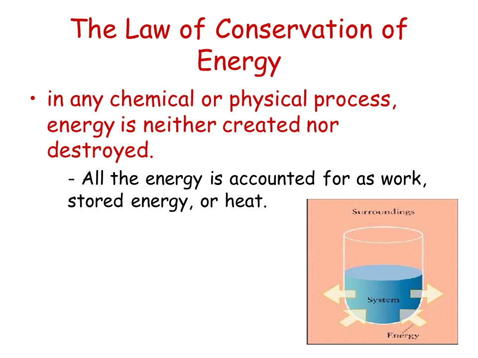 The Law of Conservation of Energy in any chemical or physical process, energy is neither created nor destroyed. - All the energy is accounted for as w