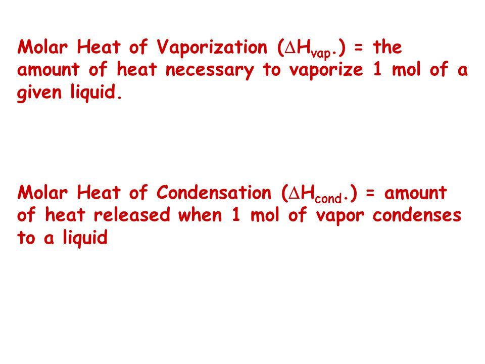 Molar Heat of Vaporization ( H vap.) = the amount of heat necessary to vaporize 1 mol of a given liquid. Molar Heat of Condensation ( H cond.) = amoun