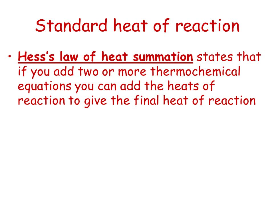 Standard heat of reaction Hesss law of heat summation states that if you add two or more thermochemical equations you can add the heats of reaction to
