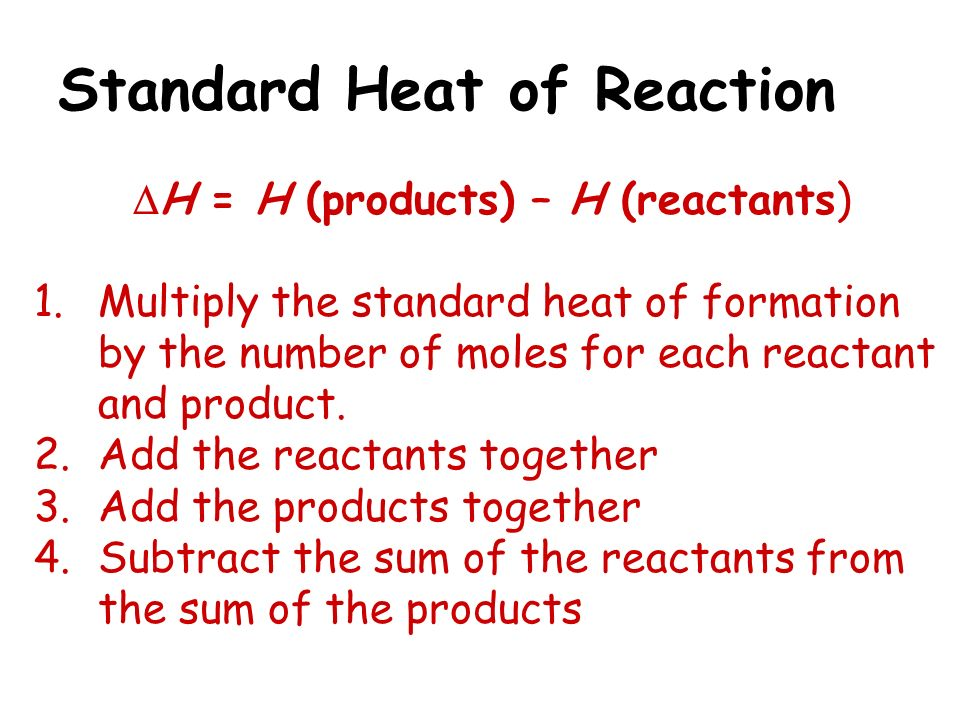 Standard Heat of Reaction H = H (products) – H (reactants) 1.Multiply the standard heat of formation by the number of moles for each reactant and prod