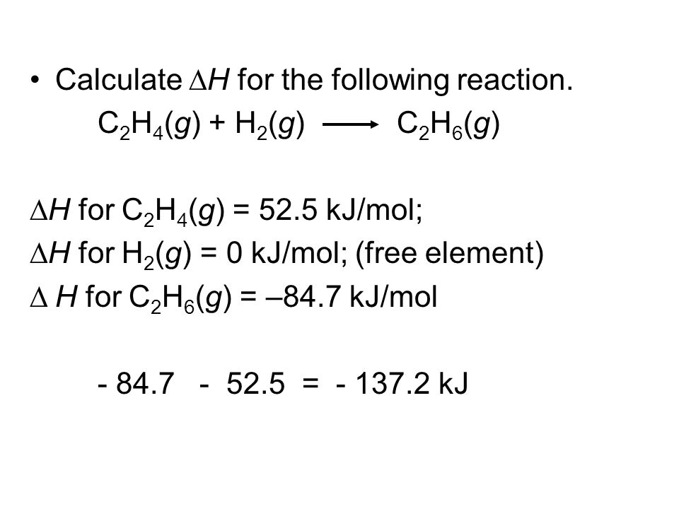Calculate H for the following reaction. C 2 H 4 (g) + H 2 (g) C 2 H 6 (g) H for C 2 H 4 (g) = 52.5 kJ/mol; H for H 2 (g) = 0 kJ/mol; (free element) H