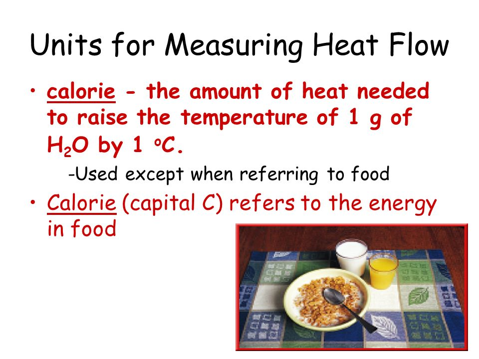 Units for Measuring Heat Flow calorie - the amount of heat needed to raise the temperature of 1 g of H 2 O by 1 o C. -Used except when referring to fo