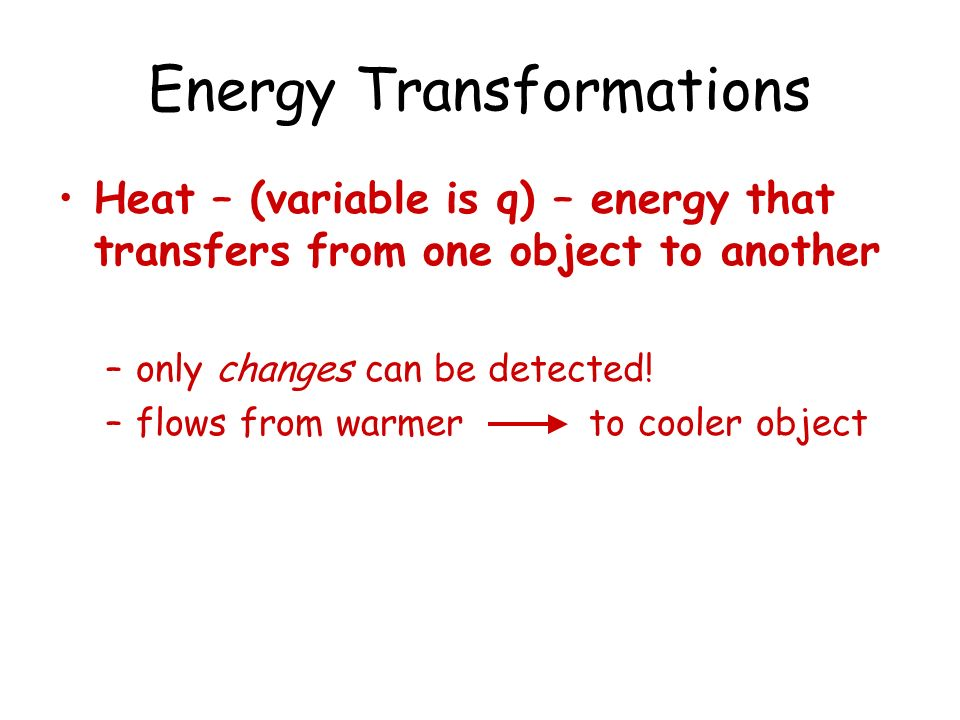 Energy Transformations Heat – (variable is q) – energy that transfers from one object to another –only changes can be detected! –flows from warmer to