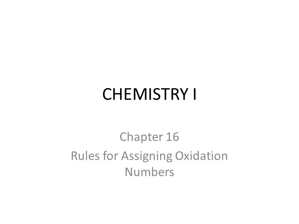 CHEMISTRY I Chapter 16 Rules for Assigning Oxidation Numbers