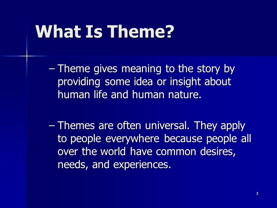 3 What Is Theme? –Theme gives meaning to the story by providing some idea or insight about human life and human nature. –Themes are often universal. T