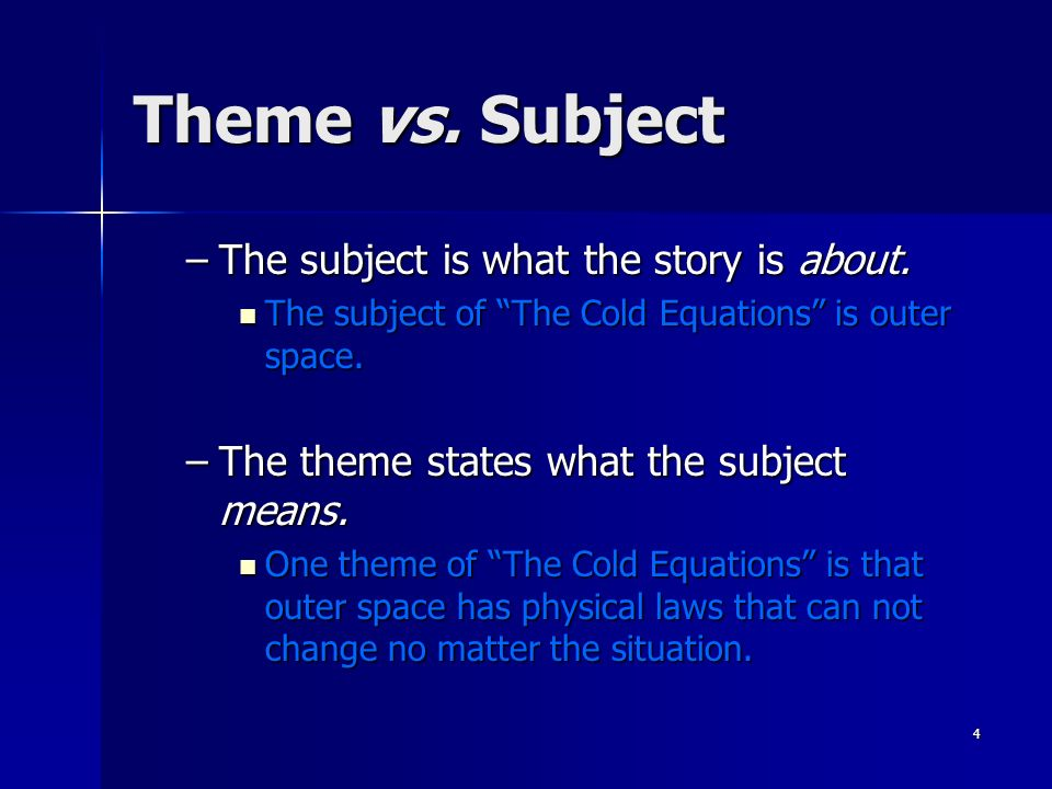 4 Theme vs. Subject –The subject is what the story is about. The subject of The Cold Equations is outer space. The subject of The Cold Equations is ou