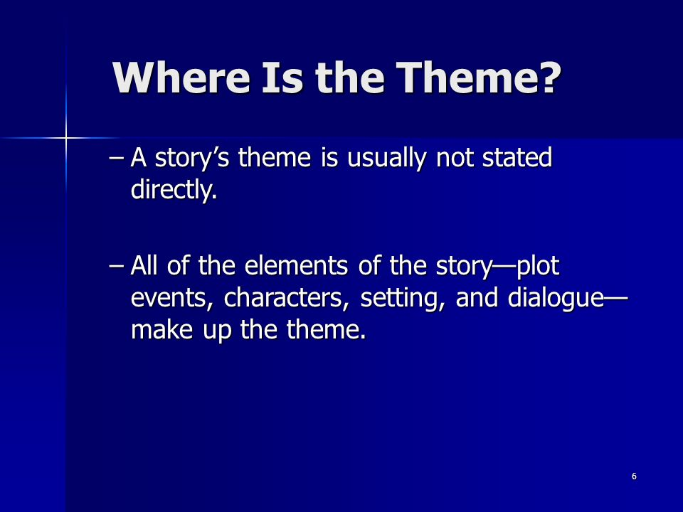 6 Where Is the Theme. –A storys theme is usually not stated directly.