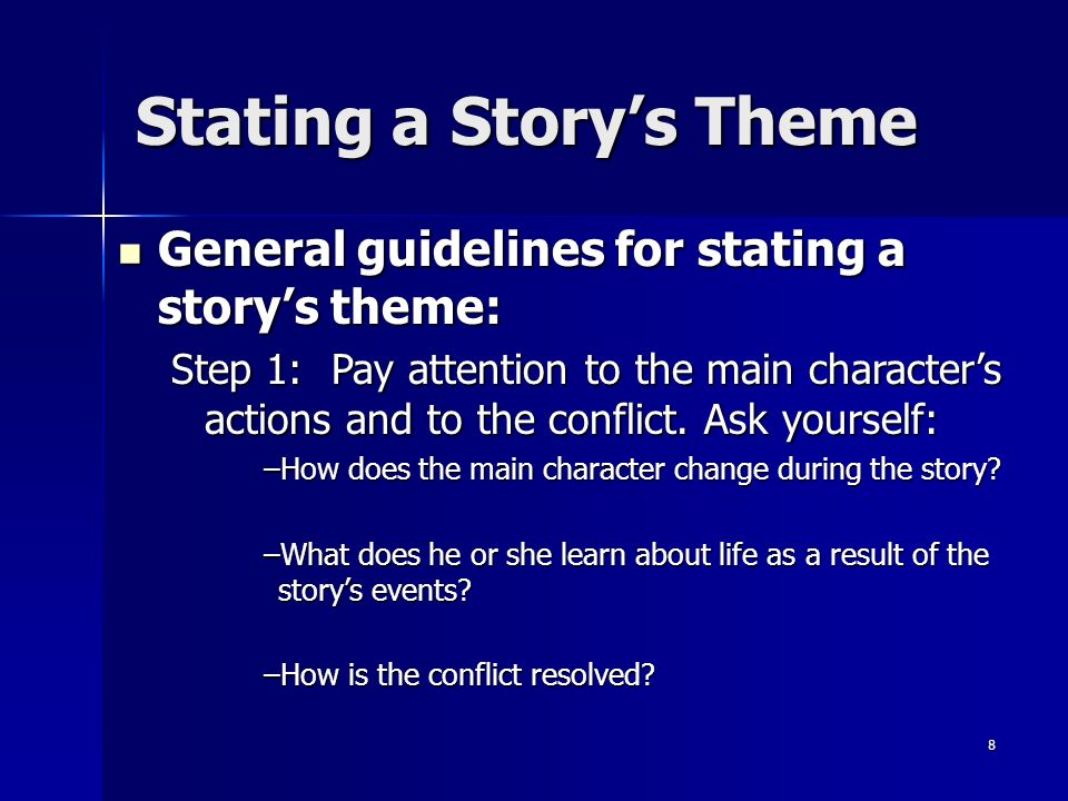 8 Stating a Storys Theme General guidelines for stating a storys theme: General guidelines for stating a storys theme: Step 1:Pay attention to the main characters actions and to the conflict.