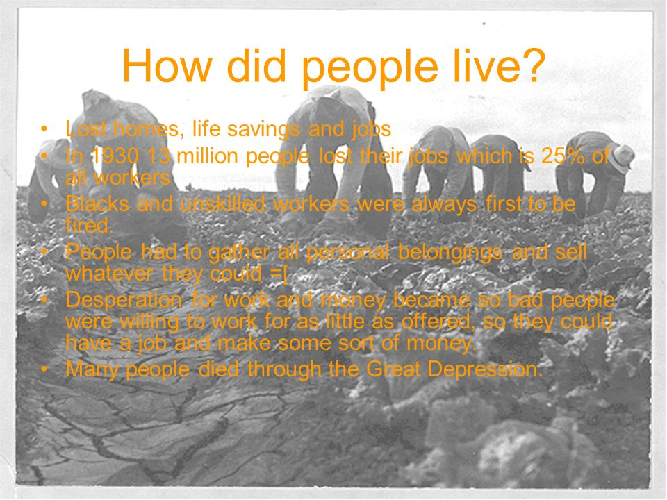 How did people live? Lost homes, life savings and jobs In 1930 13 million people lost their jobs which is 25% of all workers Blacks and unskilled work