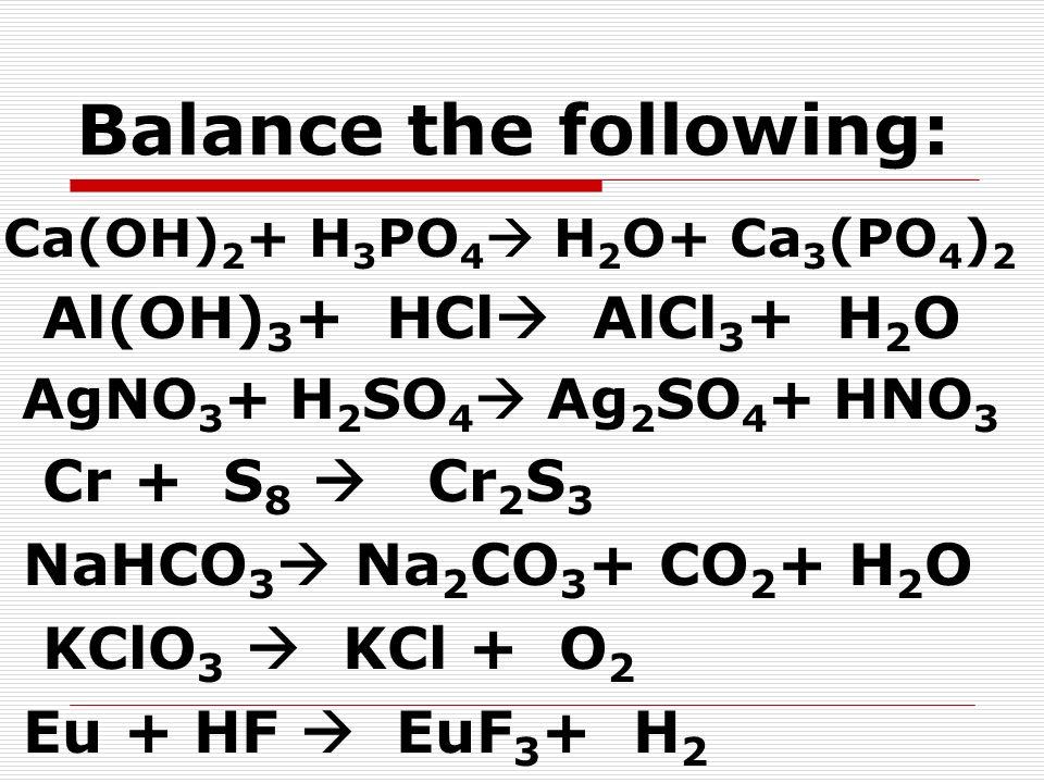 Balance the following: Ca(OH) 2 + H 3 PO 4 H 2 O+ Ca 3 (PO 4 ) 2 Al(OH) 3 + HCl AlCl 3 + H 2 O AgNO 3 + H 2 SO 4 Ag 2 SO 4 + HNO 3 Cr + S 8 Cr 2 S 3 N