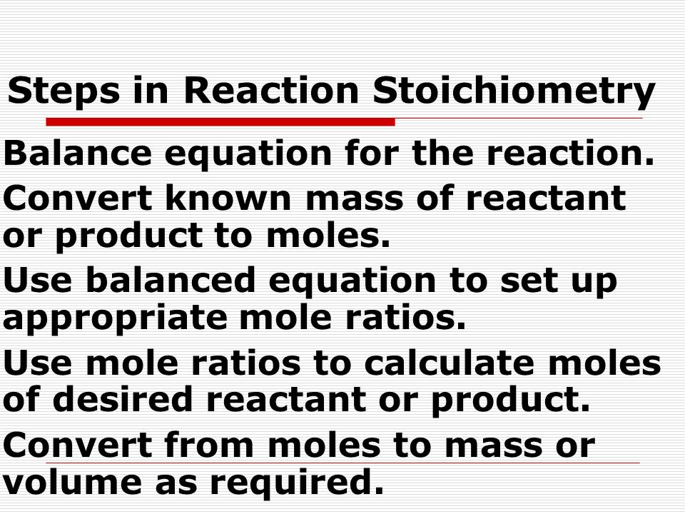 Steps in Reaction Stoichiometry Balance equation for the reaction. Convert known mass of reactant or product to moles. Use balanced equation to set up