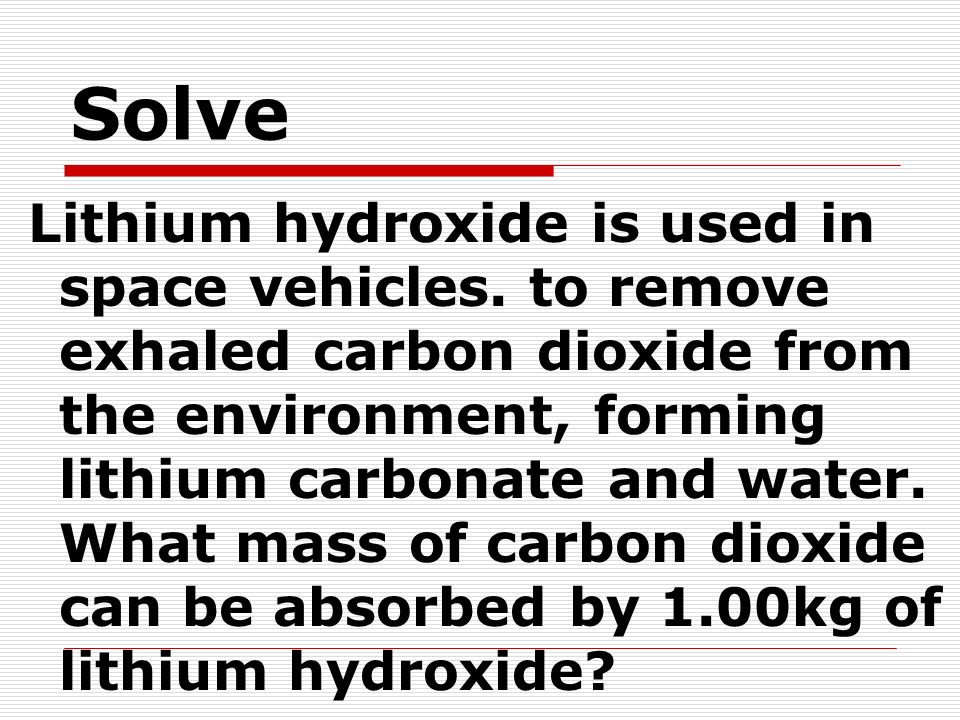 Solve Lithium hydroxide is used in space vehicles. to remove exhaled carbon dioxide from the environment, forming lithium carbonate and water. What ma