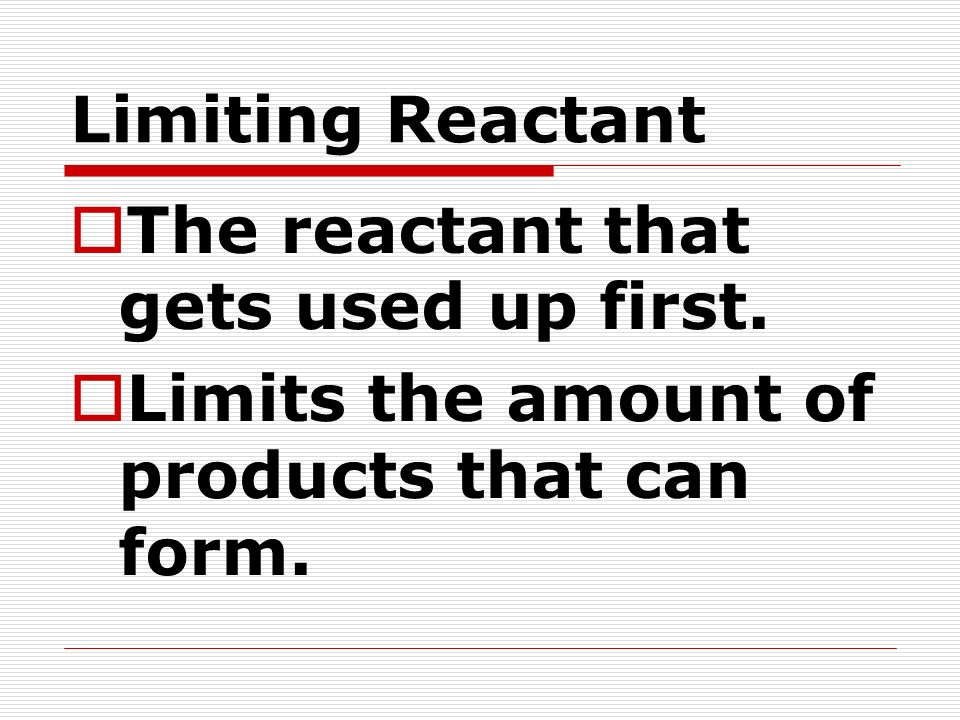 Limiting Reactant The reactant that gets used up first. Limits the amount of products that can form.