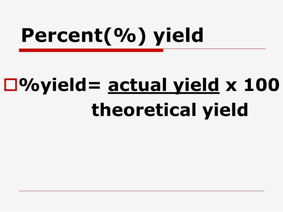 Percent(%) yield %yield= actual yield x 100 theoretical yield