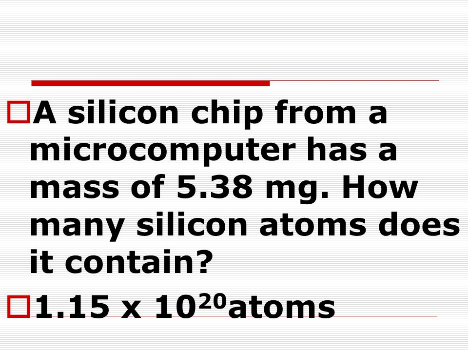 A silicon chip from a microcomputer has a mass of 5.38 mg. How many silicon atoms does it contain? 1.15 x 10 20 atoms