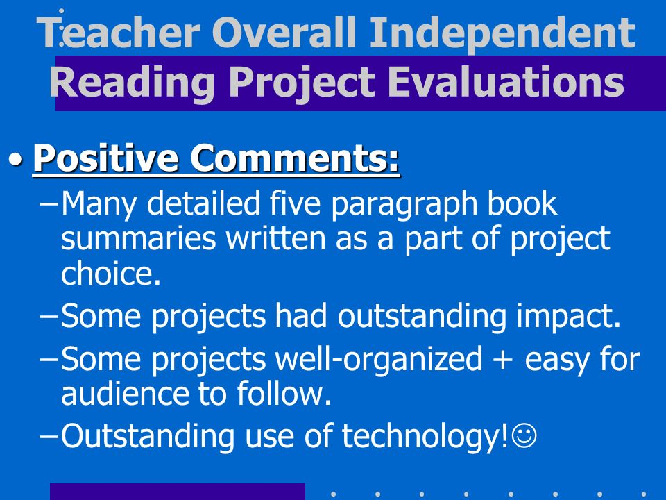 Positive Comments:Positive Comments: –Many detailed five paragraph book summaries written as a part of project choice. –Some projects had outstanding