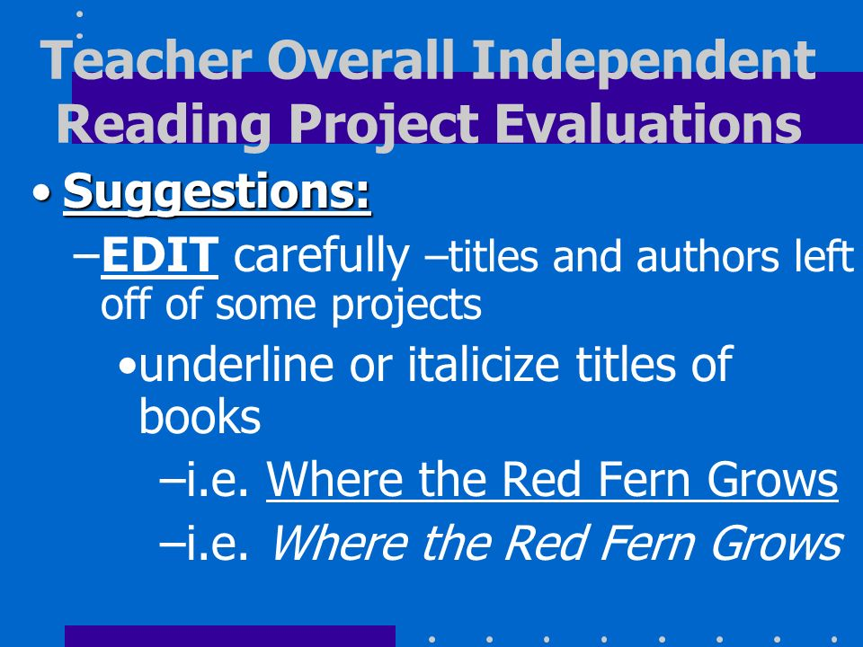Suggestions:Suggestions: –EDIT carefully –titles and authors left off of some projects underline or italicize titles of books –i.e. Where the Red Fern