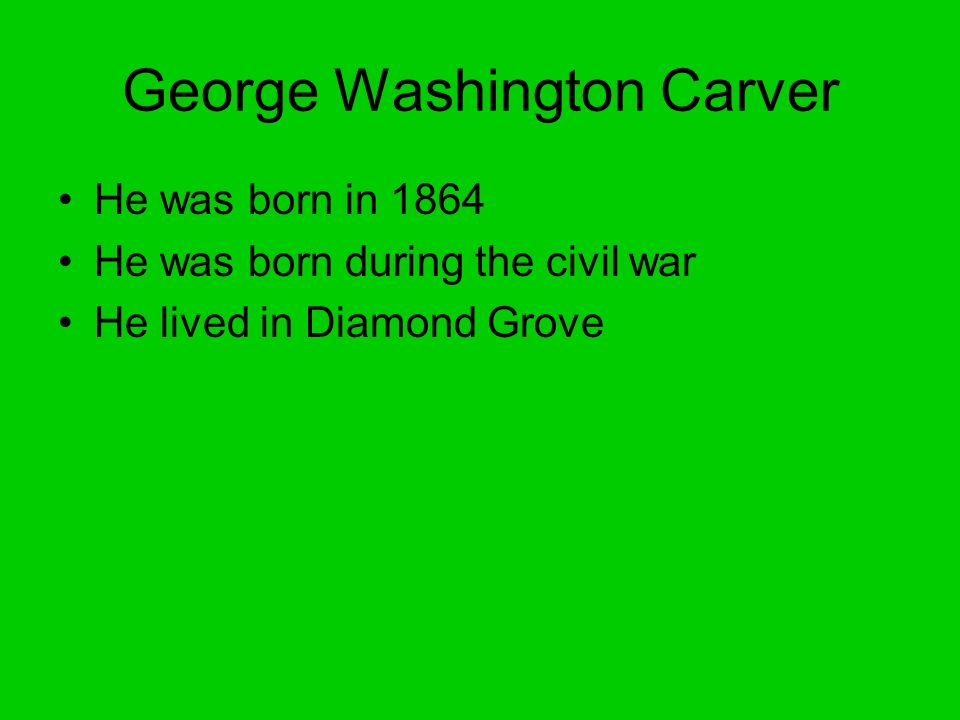 George Washington Carver He was born in 1864 He was born during the civil war He lived in Diamond Grove