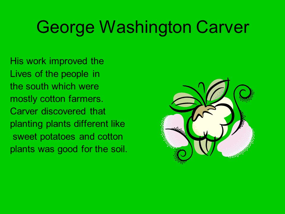 George Washington Carver His work improved the Lives of the people in the south which were mostly cotton farmers. Carver discovered that planting plan