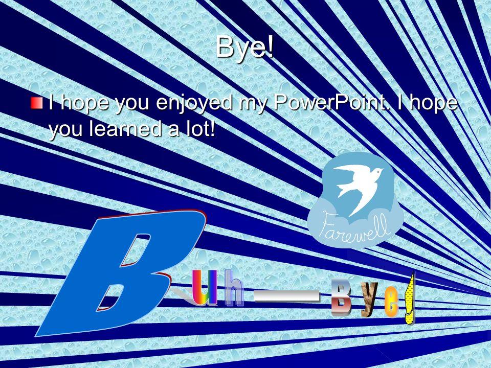 Bye! I hope you enjoyed my PowerPoint. I hope you learned a lot!