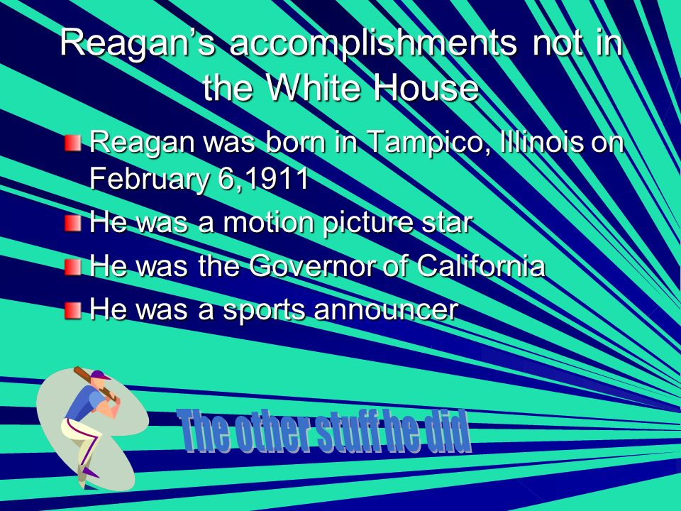 Reagans accomplishments not in the White House Reagan was born in Tampico, Illinois on February 6,1911 He was a motion picture star He was the Governor of California He was a sports announcer