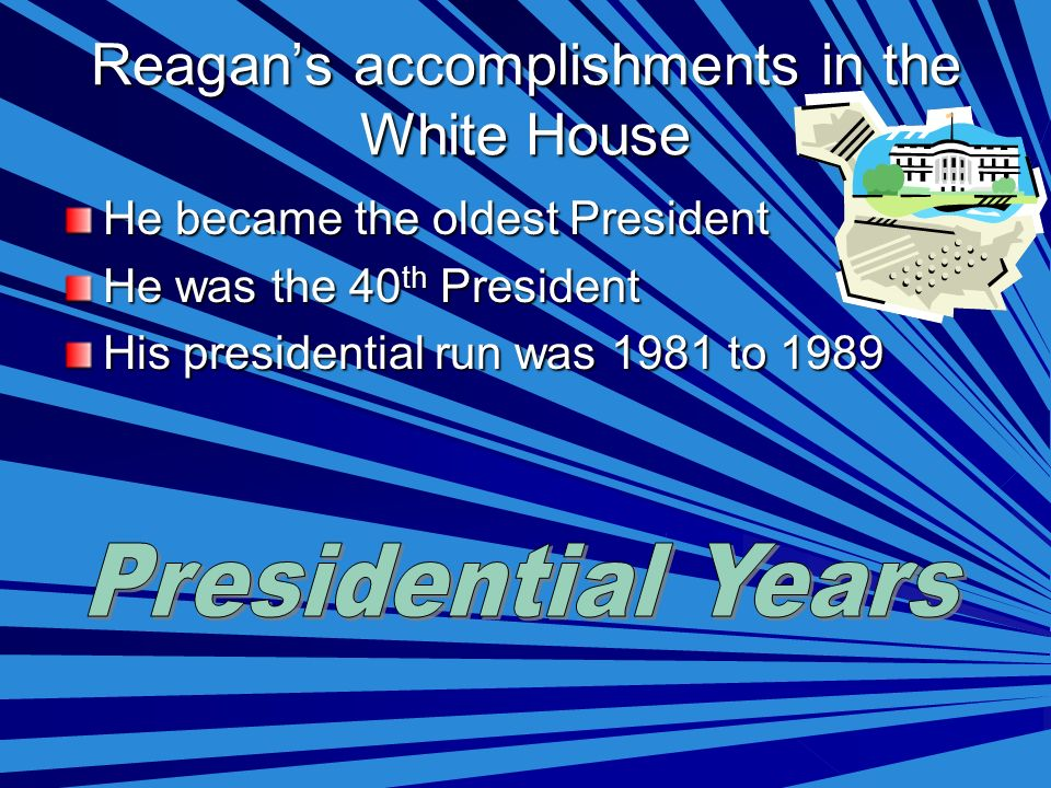 Reagans accomplishments in the White House He became the oldest President He was the 40 th President His presidential run was 1981 to 1989