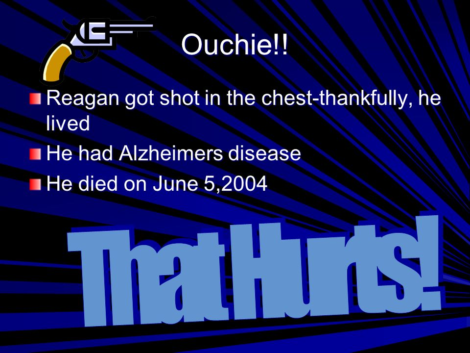 Ouchie!! Reagan got shot in the chest-thankfully, he lived He had Alzheimers disease He died on June 5,2004