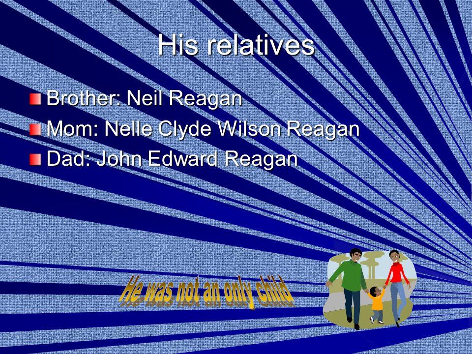 His relatives Brother: Neil Reagan Mom: Nelle Clyde Wilson Reagan Dad: John Edward Reagan