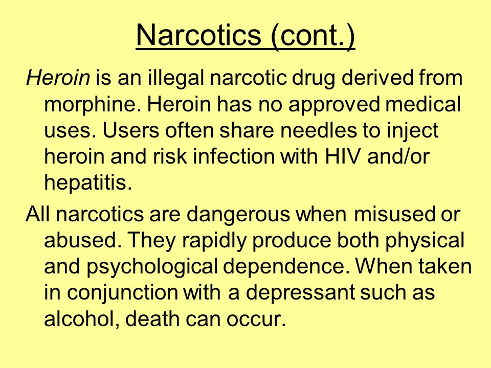Narcotics (cont.) Heroin is an illegal narcotic drug derived from morphine. Heroin has no approved medical uses. Users often share needles to inject h