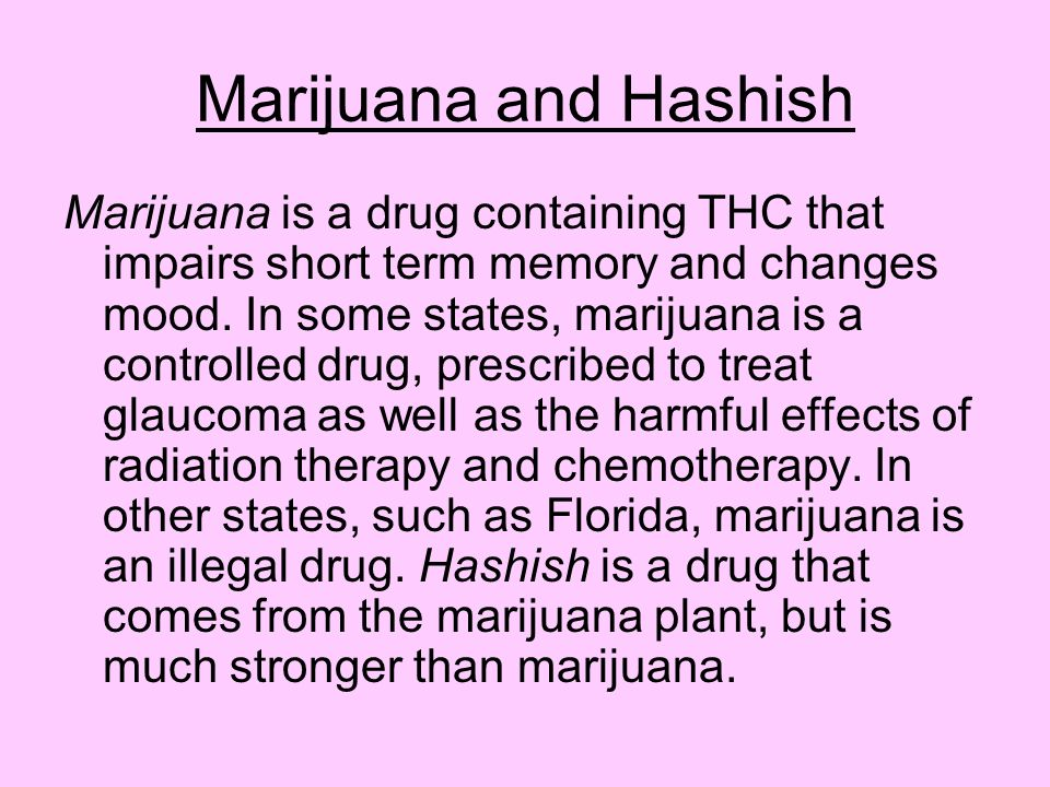 Marijuana and Hashish Marijuana is a drug containing THC that impairs short term memory and changes mood. In some states, marijuana is a controlled dr