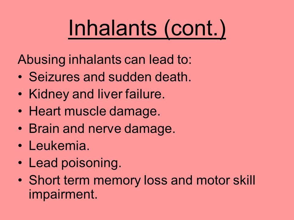 Inhalants (cont.) Abusing inhalants can lead to: Seizures and sudden death. Kidney and liver failure. Heart muscle damage. Brain and nerve damage. Leu