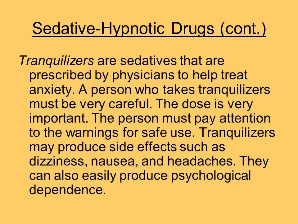 Sedative-Hypnotic Drugs (cont.) Tranquilizers are sedatives that are prescribed by physicians to help treat anxiety. A person who takes tranquilizers