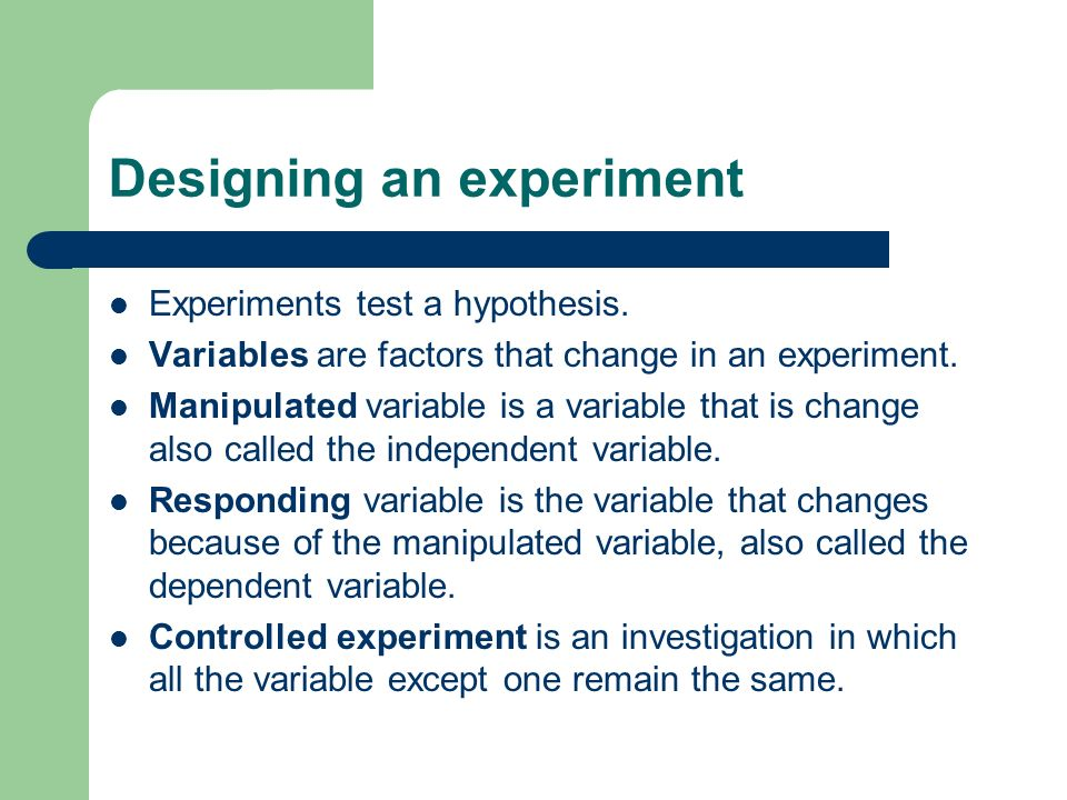 Designing an experiment Experiments test a hypothesis. Variables are factors that change in an experiment. Manipulated variable is a variable that is