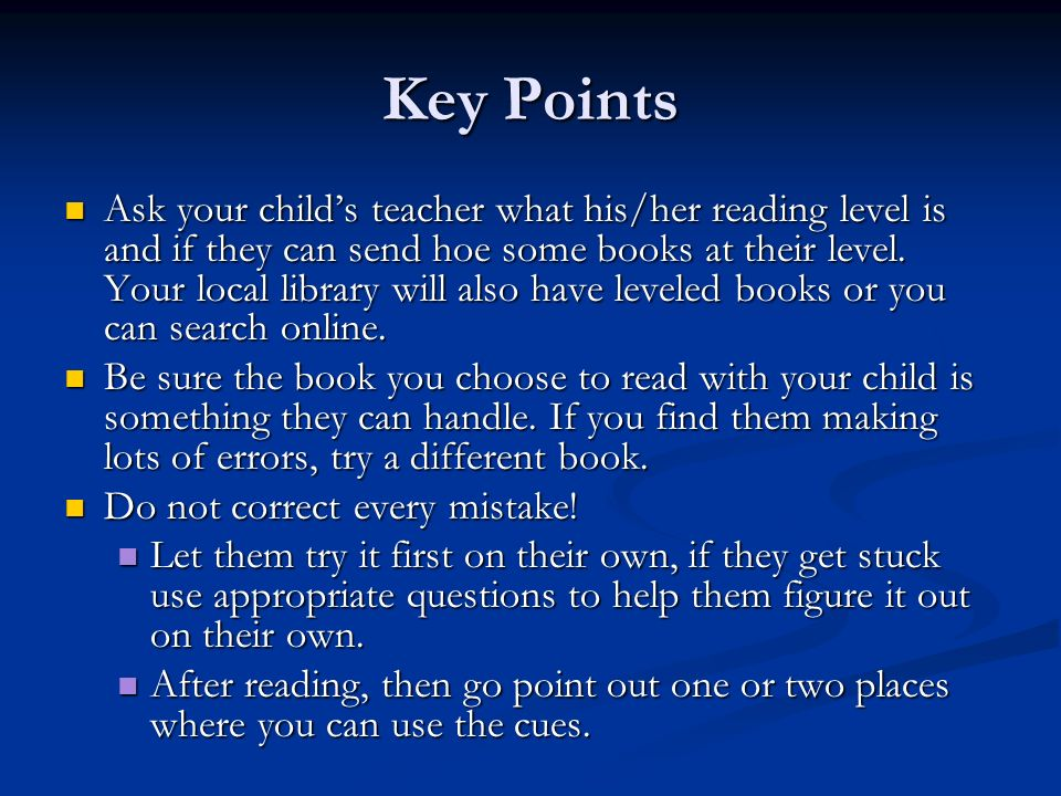Key Points Ask your childs teacher what his/her reading level is and if they can send hoe some books at their level. Your local library will also have