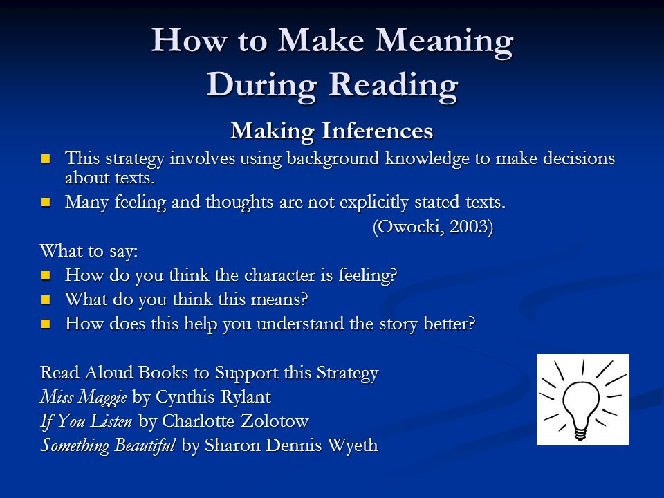 How to Make Meaning During Reading Making Inferences This strategy involves using background knowledge to make decisions about texts. This strategy in