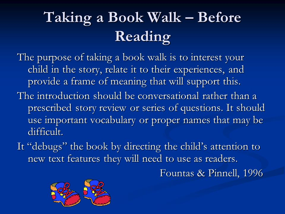 Taking a Book Walk – Before Reading The purpose of taking a book walk is to interest your child in the story, relate it to their experiences, and prov