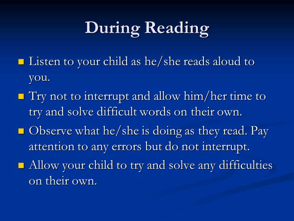 During Reading Listen to your child as he/she reads aloud to you. Listen to your child as he/she reads aloud to you. Try not to interrupt and allow hi
