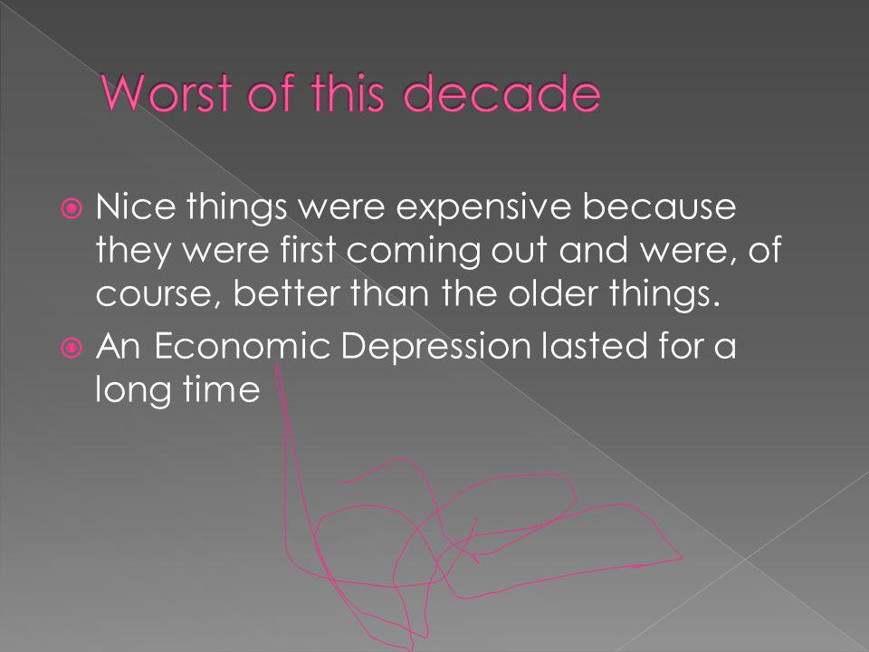Nice things were expensive because they were first coming out and were, of course, better than the older things.